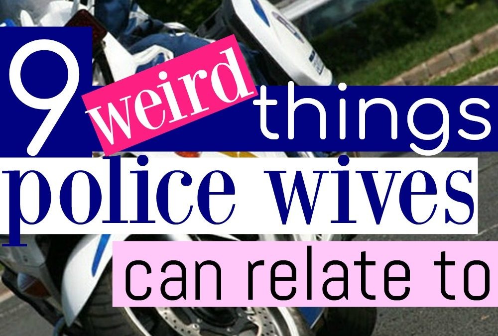 9 Weird Things Police Wives Can Relate To