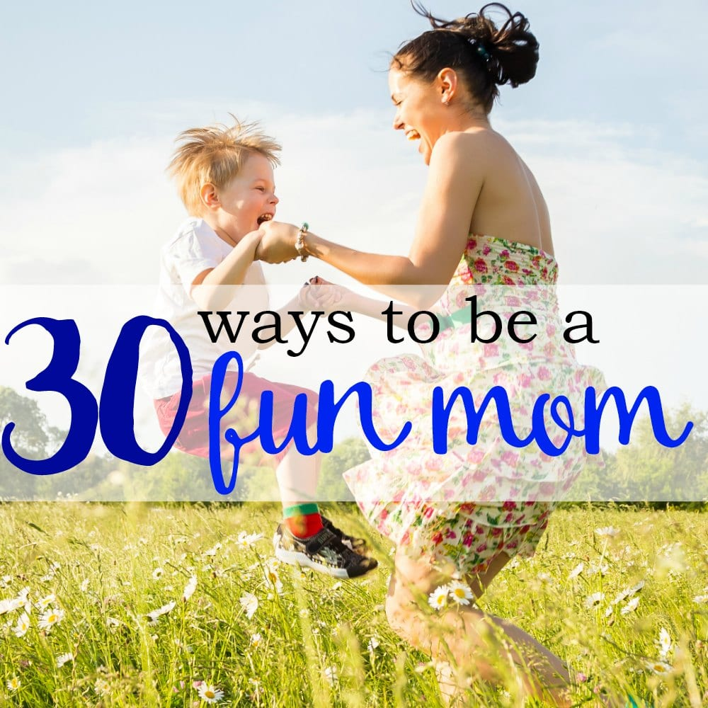 30 Ways To Be A Fun Mom