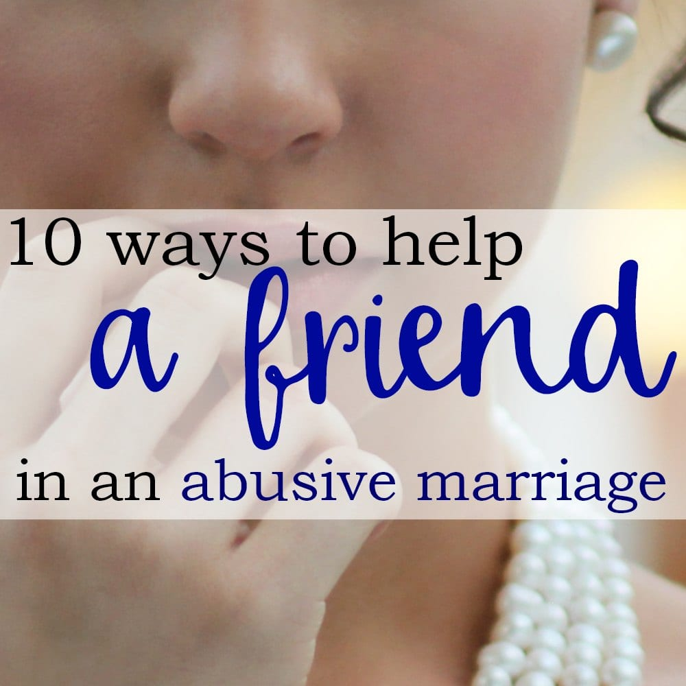 10 Ways To Help a Friend In An Abusive Marriage