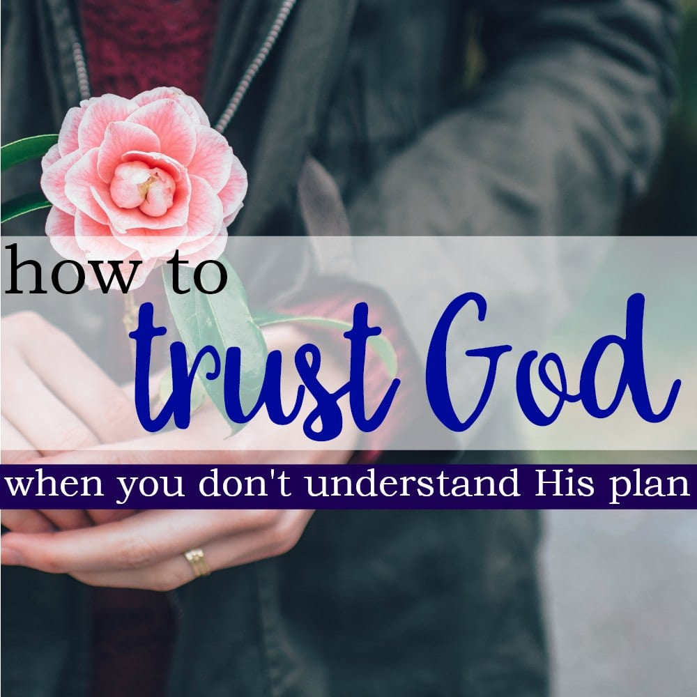 How To Trust God When You Don't Understand His Plan