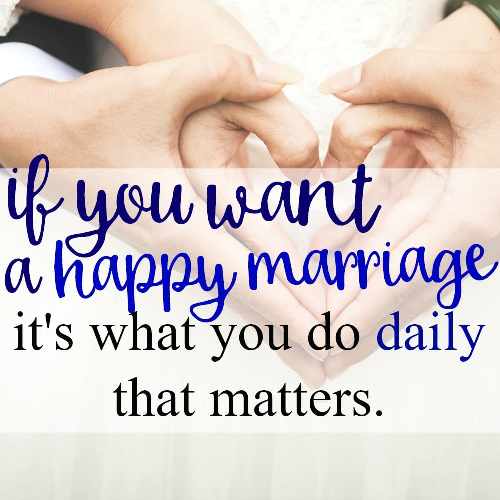 If You Want A Happy Marriage, It's What You Do Daily That Matters.