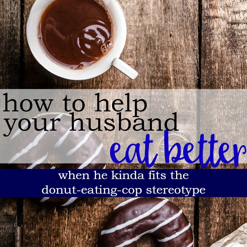 5 Ways To Help Your Husband Eat Better (When He Eats Like a Cop)
