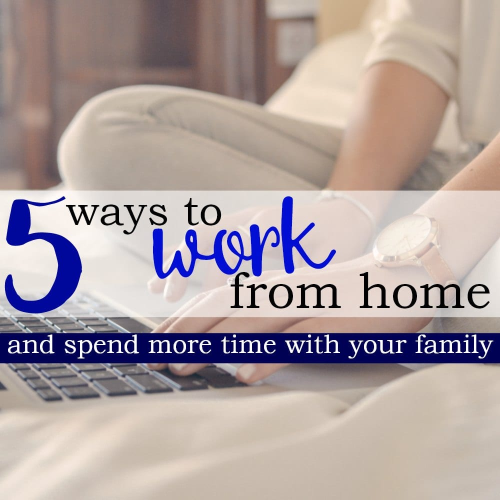 5 Ways To Make Money From Home And Spend More Time With Your Family