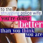 To The Struggling Police Wife: You're Doing Better Than You Think You Are