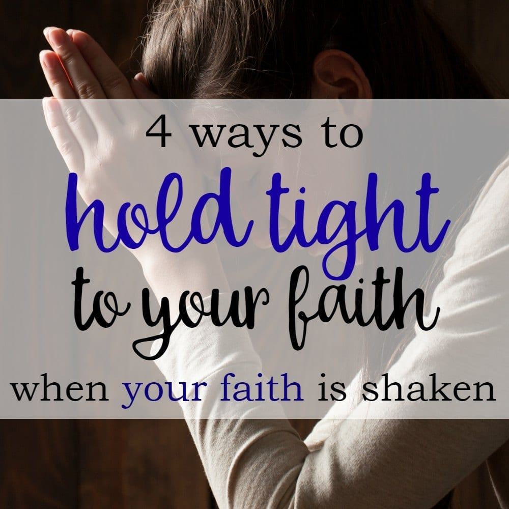 4 Ways to Hold Tight To Your Faith When Your Faith Is Shaken