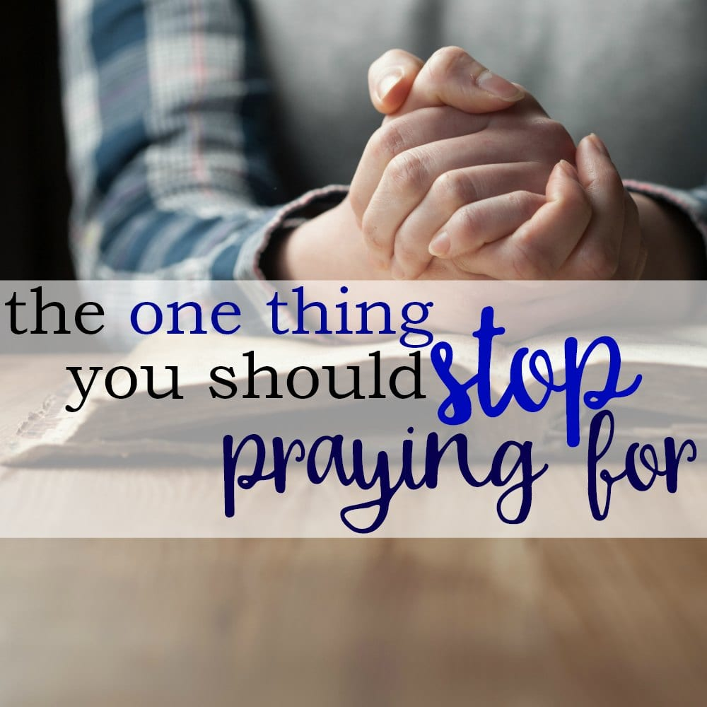 The One Thing You Should Stop Praying For