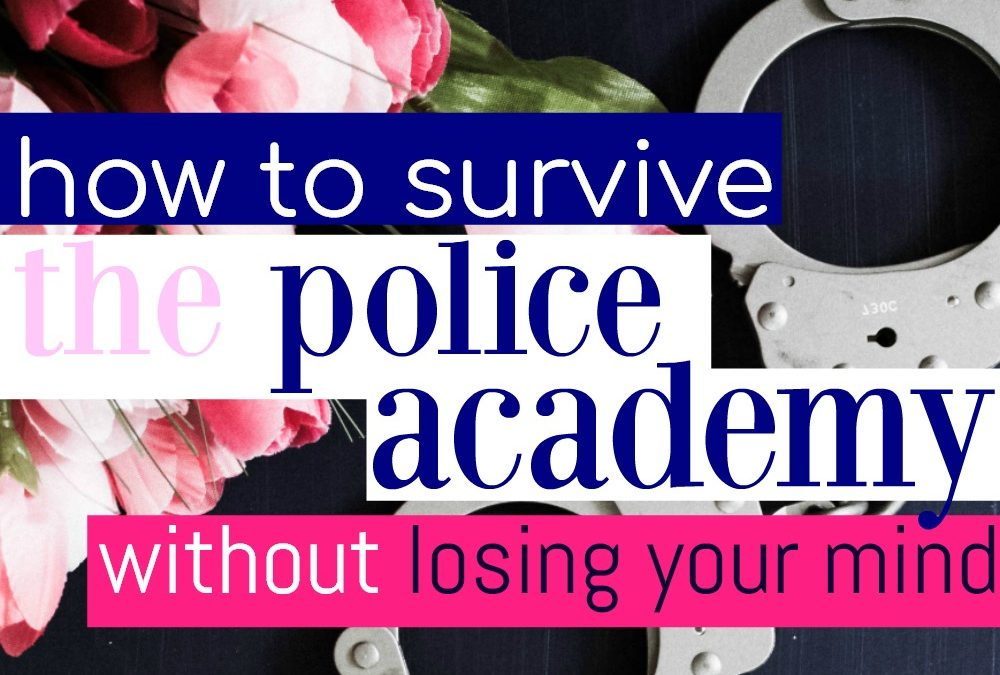 How To Survive the Police Academy Without Losing Your Mind
