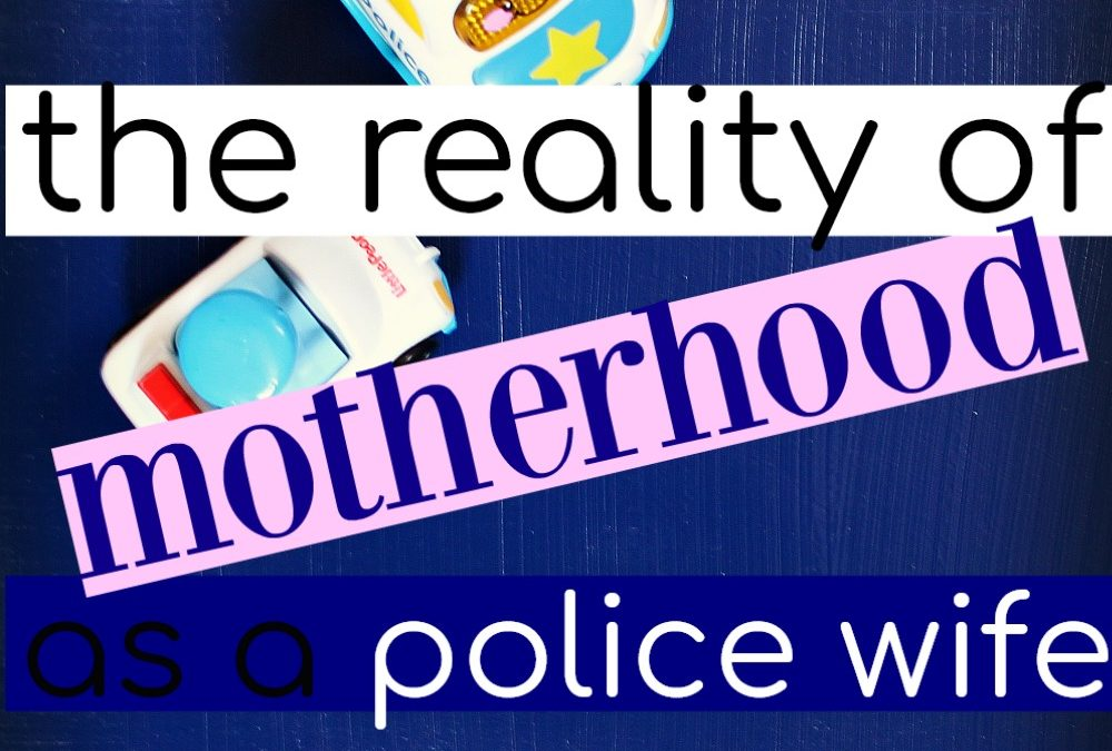The Reality of Motherhood As A Police Wife (And How To Cope)