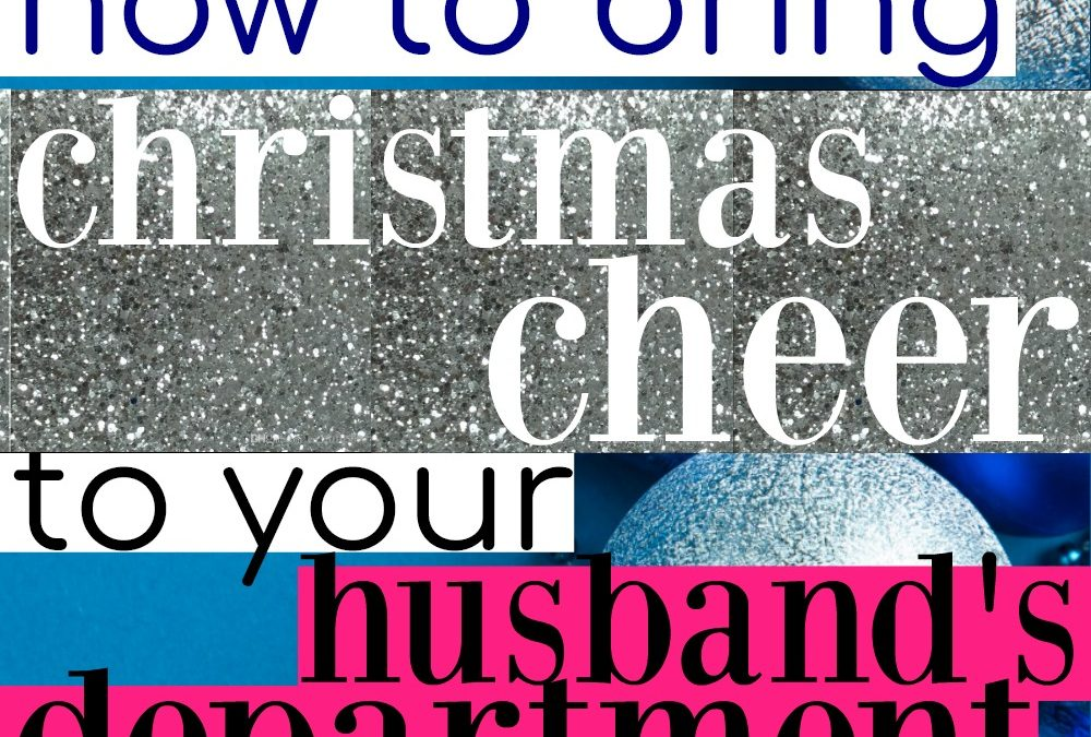 How To Bring Christmas Cheer To Your Husband's Department