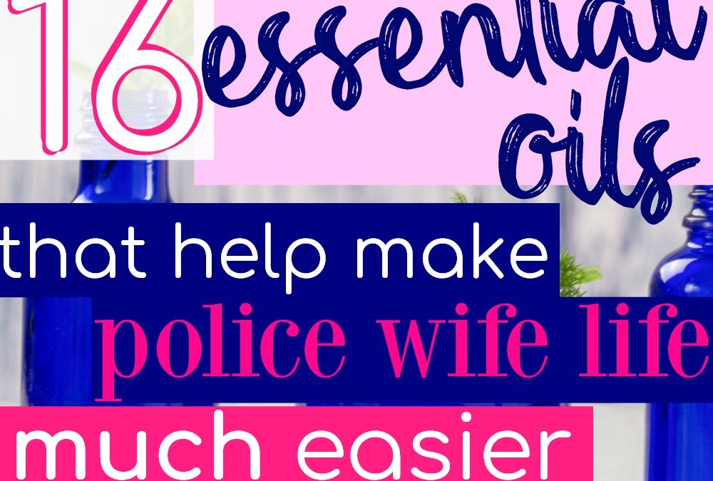 16 Essential Oils That Will Make Police Wife Life Easier