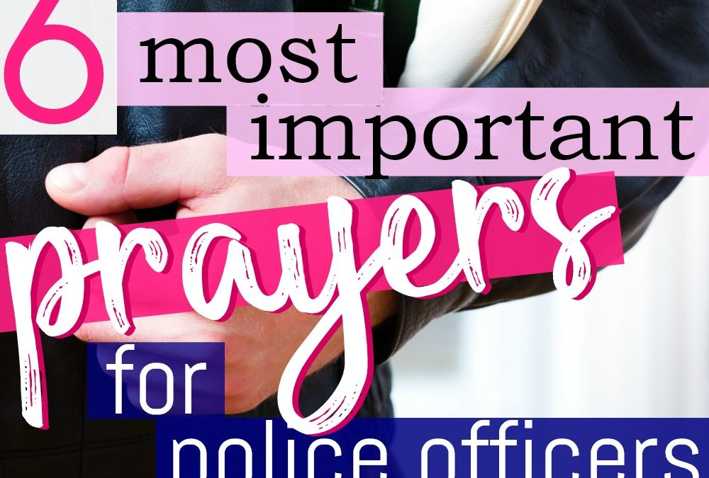 6 Most Important Ways to Pray for Police Officers