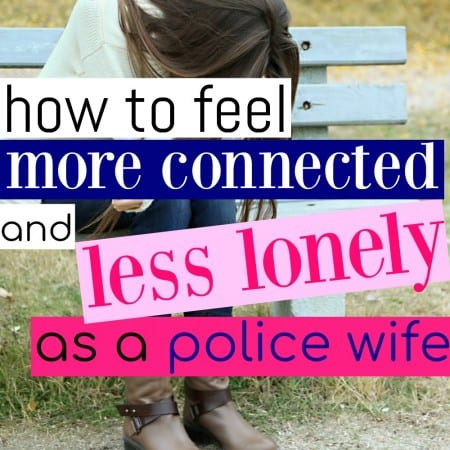 How To Feel More Connected and Less Lonely As A Police Wife