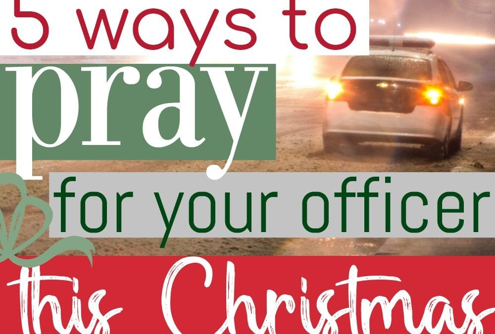 5 Important Ways To Pray For Your Officer This Christmas Season