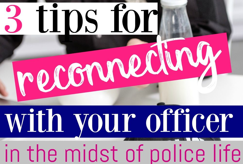 3 Tips For Reconnecting With Your Officer In The Midst of Police Life