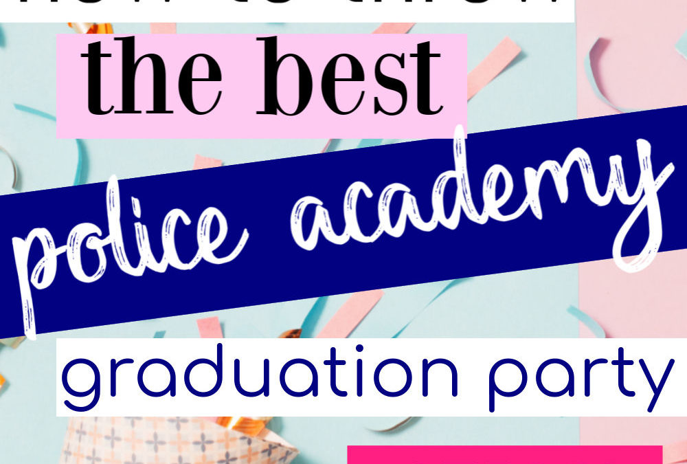 How To Throw The Best Police Academy Graduation Party Ever