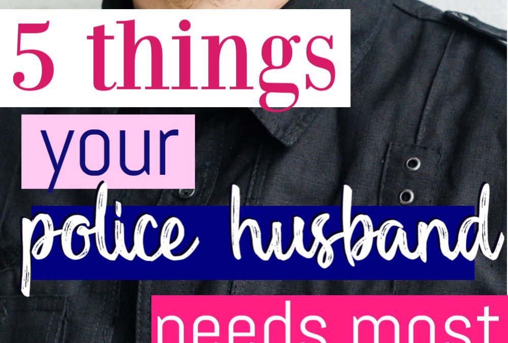 The 5 Things Your Police Officer Husband Needs Most From You